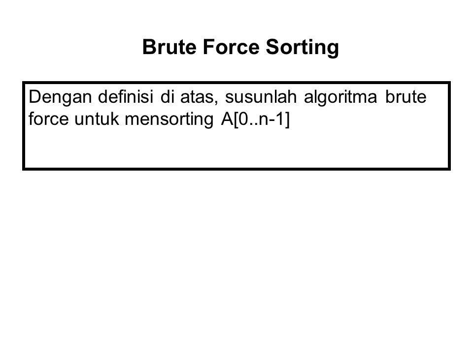Brute Force Sorting Dengan definisi di atas, susunlah algoritma brute force untuk mensorting A[0..n-1]